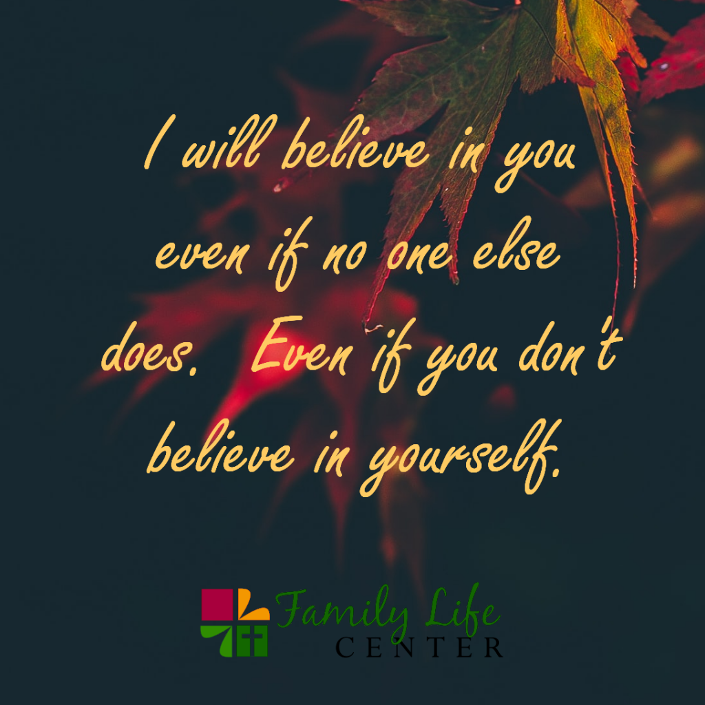 I will believe in you even if no one else does. Even if you don't believe in yourself.